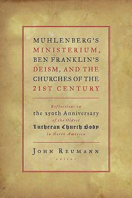 Muhlenbergs Ministerium, Ben Franklins Deism, and the Churches of the 21st Century