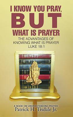 Picture of I Know You Pray, But What Is Prayer