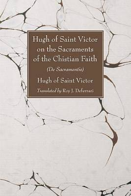 Hugh of Saint Victor on the Sacraments of the Chistian Faith