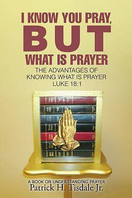I Know You Pray, But What Is Prayer