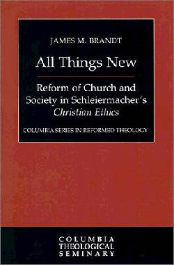 All Things New: Reform of Church and Society in Schleiermachers Christian Ethics