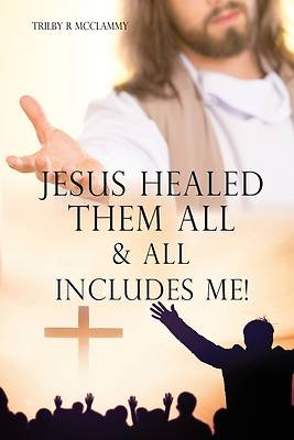 Picture of Jesus Healed Them All & All Includes Me!