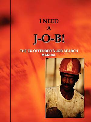 I Need A J-O-B! the Ex-Offenders Job Search Manual