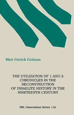 Picture of The Utilization of 1 and 2 Chronicles in the Reconstruction of Israelite History in the Nineteenth Century