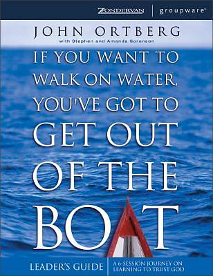 If You Want to Walk on Water, Youve Got to Get Out of the Boat Leaders Guide
