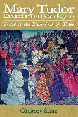 Mary Tudor, Englands First Queen Regnant. Truth Is the Daughter of Time