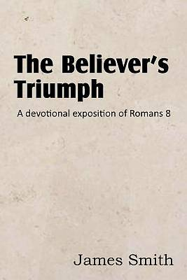 The Believers Triumph! a Devotional Exposition of Romans 8