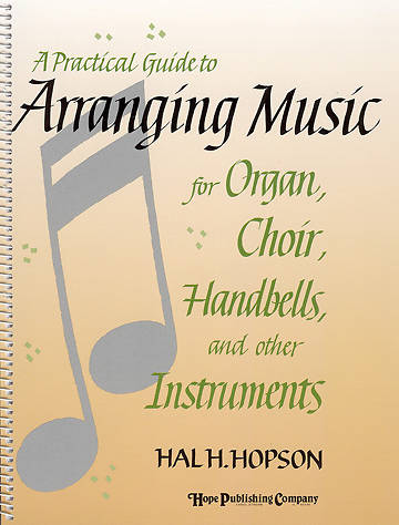 A Practical Guide to Arranging Music for Organ, Choir, Handbells, and Other Instruments