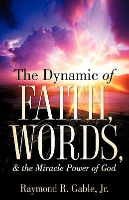 Picture of The Dynamic of Faith, Words, & the Miracle Power of God