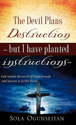 The Devil Plans Destruction -But I Have Planted Instructions-