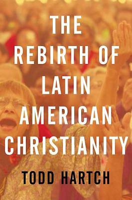 The Rebirth of Latin American Christianity, Hardcover