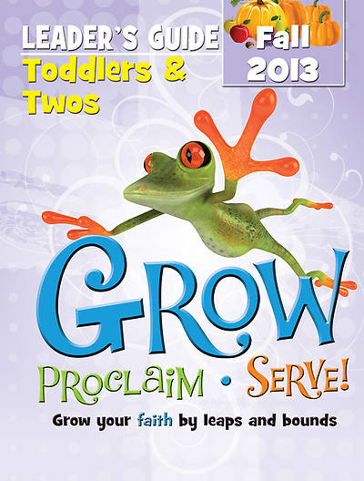 Grow, Proclaim, Serve! Toddlers & Twos Leader Guide Fall 2013