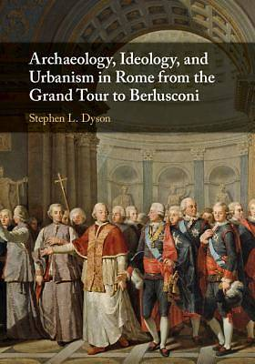 Picture of Archaeology, Ideology, and Urbanism in Rome from the Grand Tour to Berlusconi