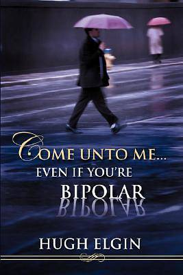Come Unto Me...Even If Youre Bipolar