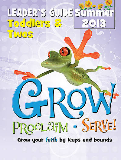 Grow, Proclaim, Serve! Toddlers & Twos Leaders Guide Summer 2013