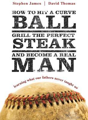 How To Hit a Curve Ball, Grill the Perfect Steak And Become a Real Man