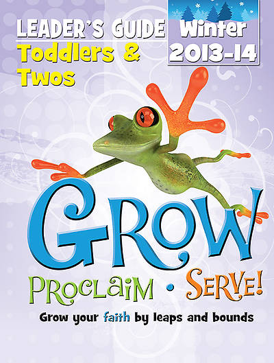 Grow, Proclaim, Serve! Toddlers & Twos Leader Guide Winter 2013-14