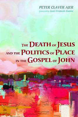 Picture of The Death of Jesus and the Politics of Place in the Gospel of John