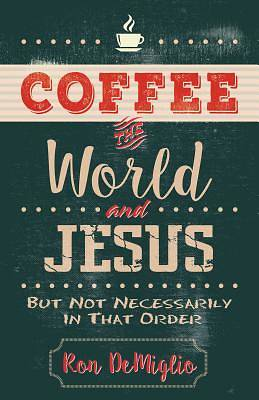Picture of Coffee, the World, and Jesus, But Not Necessarily in That Order