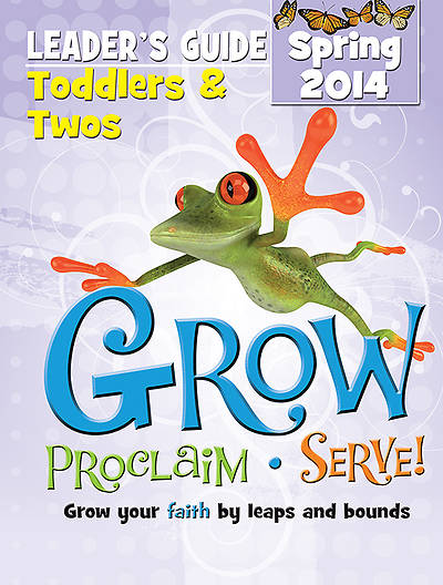 Grow, Proclaim, Serve! Toddlers & Twos Leaders Guide Spring 2014