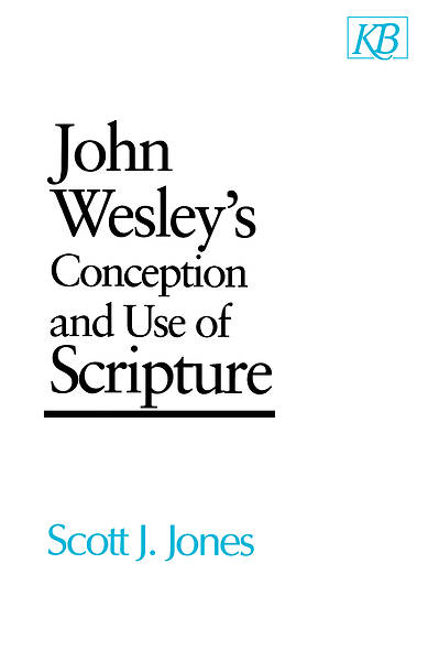 John Wesleys Conception and Use of Scripture