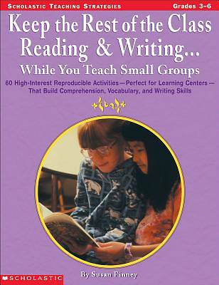 Keep the Rest of the Class Reading & Writing . . . While You Teach Small Groups