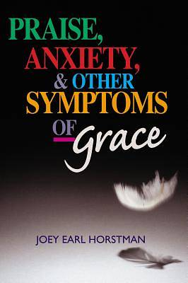 Praise, Anxiety, & Other Symptoms of Grace