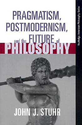 Pragmatism, Postmodernism, and the Future of Philosophy