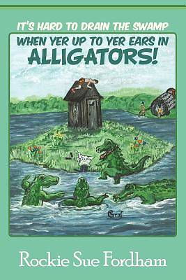 Its Hard to Drain the Swamp When Yer Up to Yer Ears in Alligators!