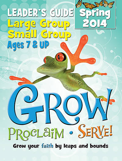 Grow, Proclaim, Serve! Large Group/Small Group Kit Ages 7 & Up Spring 2014