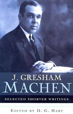 J. Gresham Machen Selected Shorter Writings