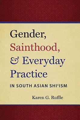Picture of Gender, Sainthood, and Everyday Practice in South Asian Shi Ism