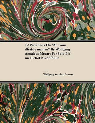 """Picture of 12 Variations On """"Ah, vous dirai-je maman"""" By Wolfgang Amadeus Mozart For Solo Piano (1782) K.256/300e [ePub Ebook]"""