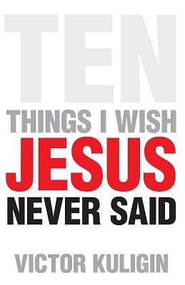Ten Things I Wish Jesus Never Said
