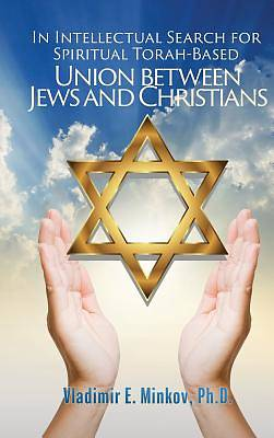 In Intellectual Search for Spiritual Torah-Based Union Between Jews and Christians
