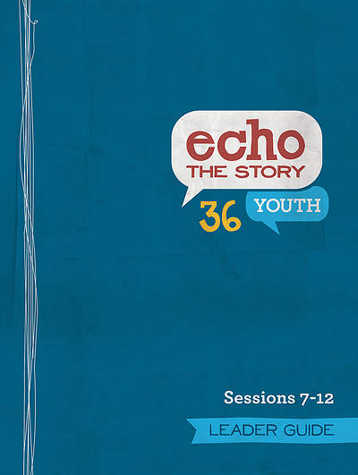 Echo the Story 36 Youth Leader Guide Sessions 7-12