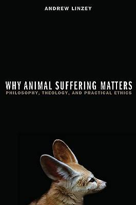 Why Animal Suffering Matters Philosophy, Theology, and Practical Ethics