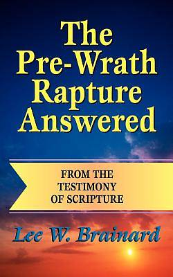 The Pre-Wrath Rapture Answered from the Testimony of Scripture
