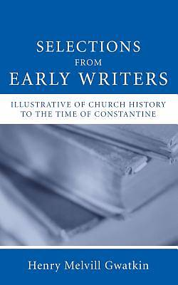 Selections from Early Writers Illustrative of Church History to the Time of Constantine