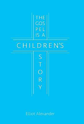 The Gospel Is a Childrens Story