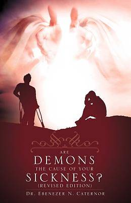 Are Demons the Cause of Your Sickness? (Revised Edition)