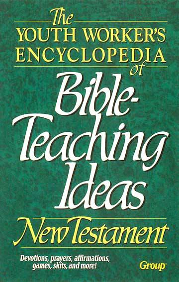 The Youth Workers Encyclopedia of Bible Teaching Ideas: New Testament