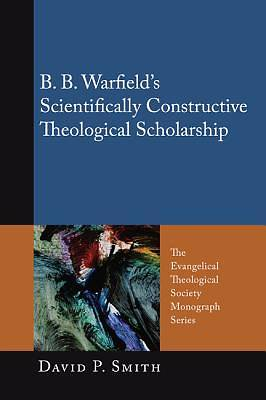 B. B. Warfields Scientifically Constructive Theological Scholarship