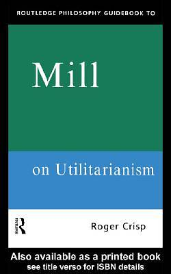 Routledge Philosophy GuideBook to Mill on Utilitarianism [Adobe Ebook]