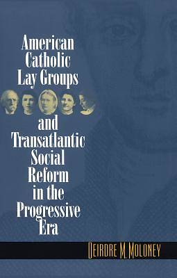 Picture of American Catholic Lay Groups and Transatlantic Social Reform in the Progressive Era