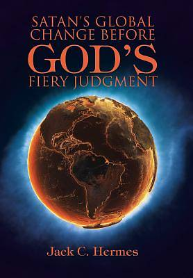 Satans Global Change Before Gods Fiery Judgment