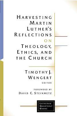 Harvesting Martin Luthers Reflections on Theology, Ethics, and the Church