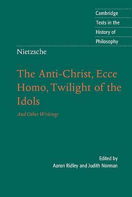 The Anti-Christ, Ecce Homo, Twilight of the Idols, and Other Writings