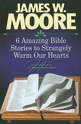 6 Amazing Bible Stories to Strangely Warm Our Hearts