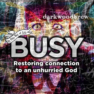 BUSY : RESTORING OUR CONNECTION TO AN UNHURRIED GOD
